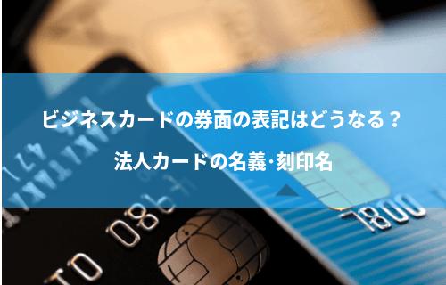 ビジネスカードの券面の表記はどうなる?