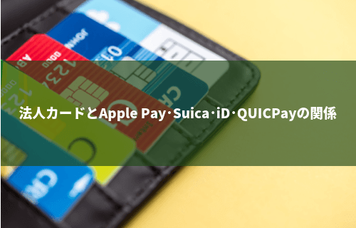 法人カードとApple Pay、Suica・iD・QUICPayの関係