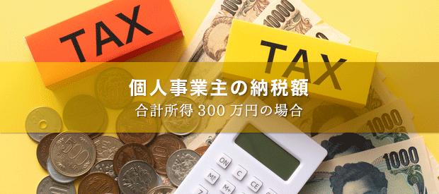 【ざっくり把握】合計所得300万円の個人事業主が納める税金