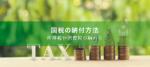 国税の納付方法まとめ - 所得税や消費税の納め方